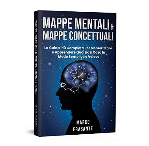 Mappe Mentali e Mappe Concettuali: La Guida Più Completa Per Memorizzare e Apprendere Qualsiasi Cosa In Modo Semplice e Veloce
