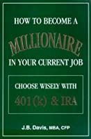 How to Become a Millionaire in Your Current Job: Chooses Wisely With 401(K) & Ira