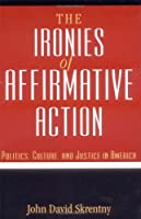 The Ironies of Affirmative Action: Politics, Culture, and Justice in America (Morality and Society)