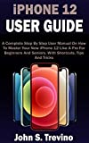 iPHONE 12 USER GUIDE: A Complete Beginners And Seniors Picture Manual On How To Master Your New iPhone 12 With Step By Step iOS 14 Tips, Tricks & Instructions (English Edition)