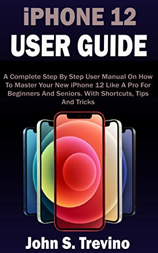 iPHONE 12 USER GUIDE: A Complete Beginners And Seniors Picture Manual On How To Master Your New iPhone 12 With Step By Step iOS 14 Tips, Tricks & Instructions