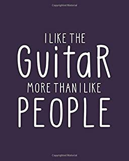 I Like the Guitar More Than I Like People: Guitar Gift for People Who Love to Play the Guitar - Funny Saying on Cover for Musicians - Blank Lined Journal or Notebook