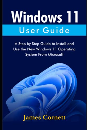 Windows 11 User Guide: A Step by Step Guide to Install and Use the New Windows 11 Operating System From Microsoft