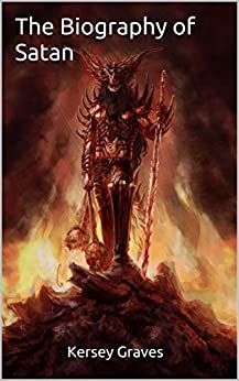The Biography of Satan by [Kersey  Graves]