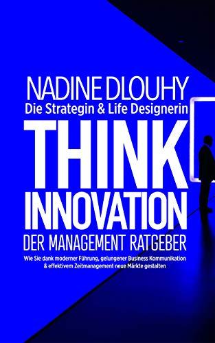 Think Innovation - der Management Ratgeber: Wie Sie dank moderner Führung, gelungener Business Kommunikation & effektivem Zeitmanagement neue Märkte gestalten