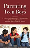 Parenting Teen Boys in Today's Challenging World: Proven Methods for Improving Teenagers Behaviour with Whole Brain Training (Parenting Teenagers)