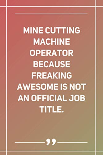 Mine Cutting Machine Operator Because Freaking Awesome Is Not An Official Job Title: Blank Lined Notebook