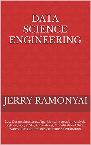 Data Science Engineering: Data Design, Structures, Algorithms, Integration, Analysis, Python, SQL, R, SAS, Applications, Monetization, Ethics, Warehouse, ... & Certification. (English Edition)