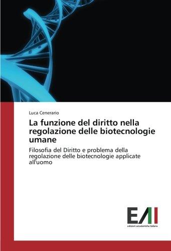La funzione del diritto nella regolazione delle biotecnologie umane: Filosofia del Diritto e problema della regolazione delle biotecnologie applicate alluomo (Italian Edition)