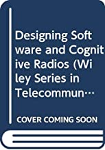 Designing Software and Cognitive Radios (Wiley Series in Telecommunications and Signal Processing)