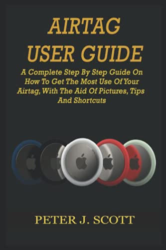 AIRTAG USER GUIDE: A Complete Step By Step Guide On How To Get The Most Use Of Your Airtag, With The Aid Of Pictures, Tips And Shortcuts
