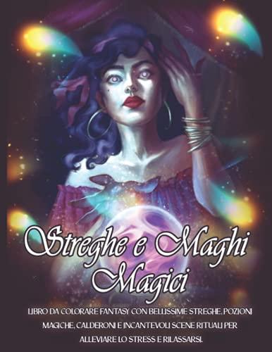 Streghe e Maghi Magici: Libro da Colorare Fantasy con Bellissime Streghe, Pozioni Magiche, Calderoni e Incantevoli Scene Rituali per Alleviare lo Stress e Rilassarsi.
