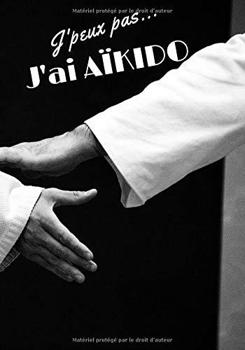 J'peux pas...J'ai Aïkido: J'peux pas...J'ai Aïkido/Mon carnet personnel pratique d'aïkido/carnet à compléter soi-même/7x10 pouces, 100 pages lignées / ... les passionnés d'aïkido ! (French Edition)