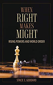 When Right Makes Might: Rising Powers and World Order (Cornell Studies in Security Affairs) by [Stacie E. Goddard]