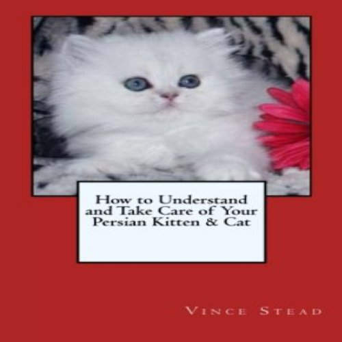 How to Understand and Take Care of Your Persian Kitten & Cat cover art