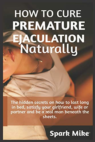 How to cure premature ejaculation naturally: The hidden secrets on how to...