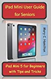 iPad Mini User Guide for Seniors: iPad Mini 5 for Beginners with Tips and Tricks