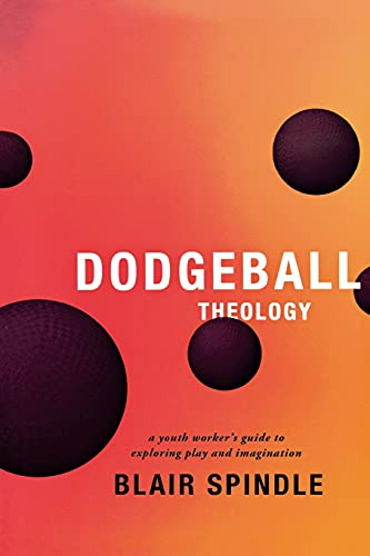 Compare Textbook Prices for Dodgeball Theology: A Youth Worker's Guide to Exploring Play and Imagination  ISBN 9780834151147 by Blair Spindle