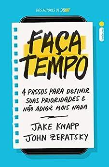 Faça tempo: 4 passos para definir suas prioridades e não adiar mais nada (Portuguese Edition) by [Jake Knapp, John Zeratsky]