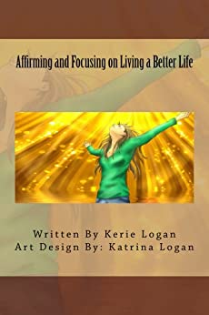 Affirming and Focusing on Living a Better Life by [Kerie Logan, Katrina Logan]