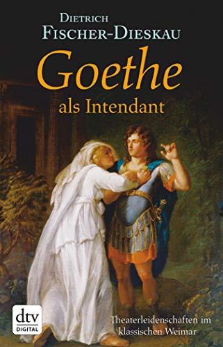Goethe als Intendant: Theaterleidenschaften im klassischen Weimar (dtv Fortsetzungsnummer 0 24581)