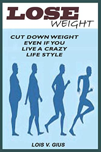 LOSE WEIGHT: A Guide on How to Cut Down Weight with Diet, Exercise, and Other Forms during and after Menopause, pregnancy, After 40, And Belly Fat Even If You Live a Crazy Live Style