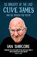 So Brightly at the Last: Clive James and the Passion for Poetry