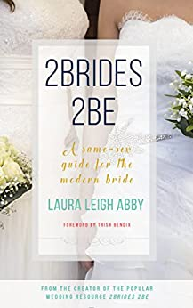 2Brides 2Be: A Same-Sex Guide for the Modern Bride by [Laura Leigh Abby, Trish Bendix]