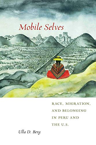 Mobile Selves: Race, Migration, and Belonging in Peru and the U.S. (Social Transformations in American Anthropology, 3)
