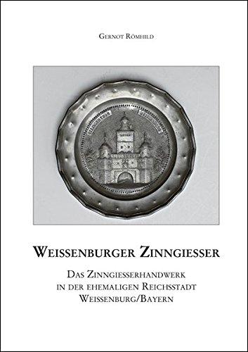 Weißenburger Zinngießer: Das Zinngießerhandwerk in der ehemaligen Reichsstadt Weißenburg/Bayern (= Mittelfränkische Studien 25)