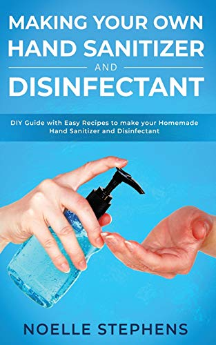 Making Your Own Hand Sanitizer and Disinfectant: DIY Guide With Easy Recipes to Make Your Homemade Hand Sanitizer and Disinfectant