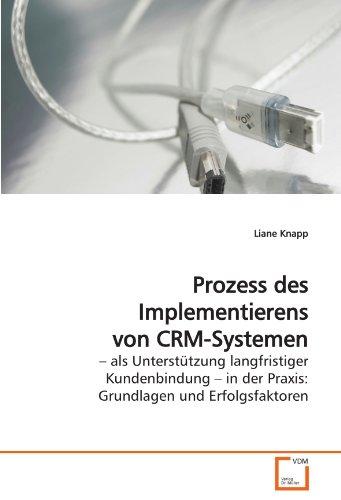 Prozess des Implementierens von CRM-Systemen: ? als Unterstützung langfristiger Kundenbindung ? in der Praxis: Grundlagen und Erfolgsfaktoren