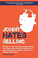 Jonny Hates Selling: 99 Ways To Get Your Ideal Clients Buying Your Magic Sauce Without Feeling Like A Sales Douchebag, Twisting Their Arm Or Making Them Squirm