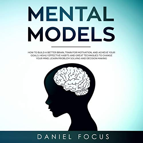 Mental Models: How to Build a Better Brain, Train for Motivation and Achieve Your Goals. Highly Effective Habits and Great Techniques to Change Your Mind, Learn Problem Solving and Decision Making Titelbild