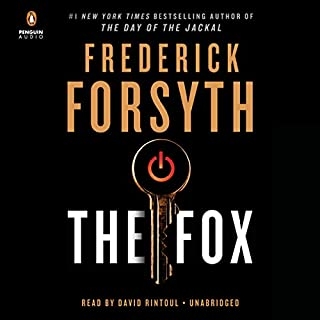 The Fox                   By:                                                                                                                                 Frederick Forsyth                               Narrated by:                                                                                                                                 David Rintoul                      Length: 8 hrs and 12 mins     378 ratings     Overall 4.2