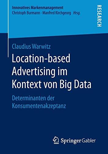 Location-based Advertising im Kontext von Big Data: Determinanten der Konsumentenakzeptanz (Innovatives Markenmanagement)
