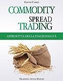 Commodity Spread Trading - Approfitta della Stagionalità: Volume 1 - Impara lo spread tra...
