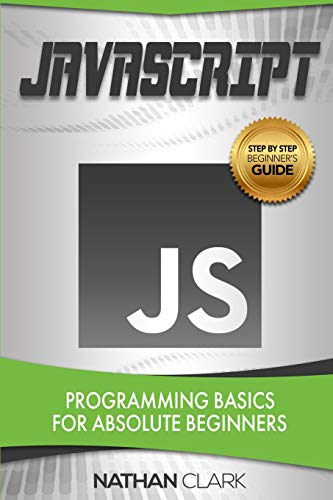 JavaScript: Programming Basics for Absolute Beginners (Step-By-Step) (Volume 1)