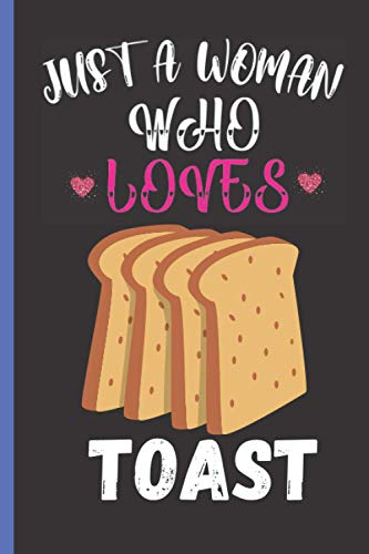 Just A Woman Who Loves Toast: Perfect Toast Notebook Journal, Blank Lined Journal For Girls, Men and Women, Toast Writing Gifts Notebook Journal For Men, Women, Thanksgiving/Christmas Gifts Notebooks