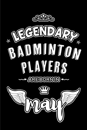 Legendary Badminton Players are born in May: Blank Lined 6x9 Badminton Players Journal/Notebooks as Appreciation day,Birthday,Welcome,Farewell,Thanks ... assistants, bosses,friends and family.