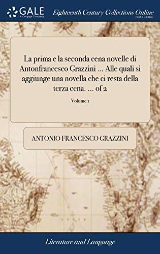 La Prima E La Seconda Cena Novelle Di Antonfrancesco Grazzini ... Alle Quali Si Aggiunge Una Novella Che CI Resta Della Terza Cena. ... of 2; Volume 1