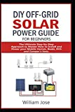 DIY OFF-GRID SOLAR POWER GUIDE FOR BEGINNERS: The Ultimate Step-by-Step Approach to Master how to Install and Power your Mobile Homes, Boats, RVS, and Camper's Vans