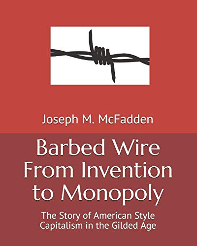 Barbed Wire From Invention to Monopoly: The Story of American Style Capitalism in the Gilded Age