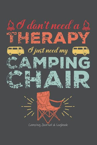 I don't need a Therapy I just need my Camping Chair, Camping Journal & Logbook: Pretty Awesome & Funny Camping Journal With Prompts To Write In for ... Gift Idea for Camping books Enthusiasts!