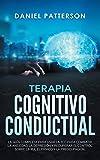 Terapia Cognitivo-Conductual: La Guía Completa para Usar la TCC para Combatir la Ansiedad, la Depresión y Recuperar el Control sobre la Ira, el Pánico y la Preocupación