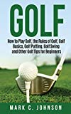 Golf: How to Play Golf, the Rules of Golf, Golf Basics, Golf Putting, Golf Swing and Other Golf Tips for Beginners