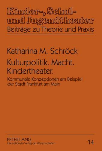 Kulturpolitik. Macht. Kindertheater.: Kommunale Konzeptionen am Beispiel der Stadt Frankfurt am Main (Kinder-, Schul- und Jugendtheater - Beiträge zu Theorie und Praxis, Band 14)