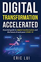 Digital Transformation Accelerated: Essential guide to digital transformation and the future of work post COVID-19
