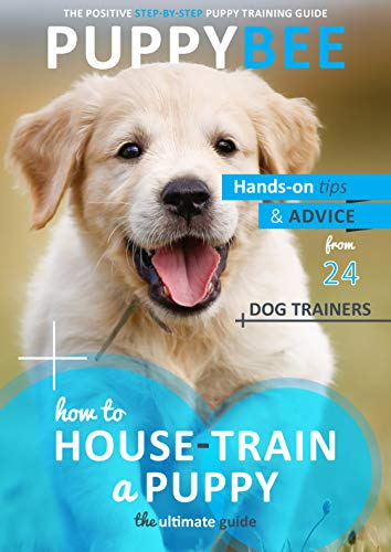 How to House-Train a Puppy: The Ultimate Guide: Hand-on tips and advice from 24 dog trainers (Puppy Training: The New Method Book 1)