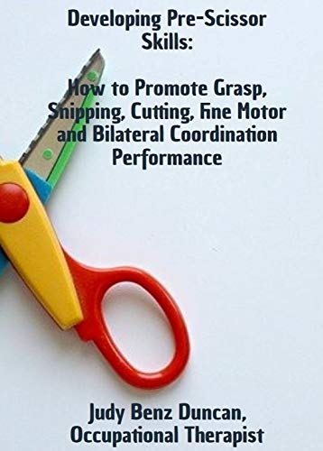 Developing Pre-Scissor Skills: How to Promote Grasp, Snipping, Cutting, Fine Motor and Bilateral Coordination Performance (English Edition)